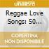 Reggae Love Songs - 50 Jamaican Lovers Classics