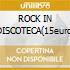 ROCK IN DISCOTECA(15euro)
