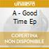 A - Good Time Ep