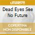 DEAD EYES SEE NO FUTURE