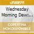 WEDNESDAY MORNING DEW