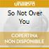 SO NOT OVER YOU