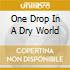 ONE DROP IN A DRY WORLD
