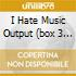I HATE MUSIC OUTPUT  (BOX 3 CD)