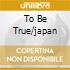 TO BE TRUE/JAPAN