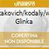 SHOSTAKOVICH/KODALY/WEINER GLINKA
