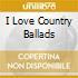 I LOVE COUNTRY BALLADS