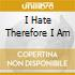 I HATE THEREFORE I AM