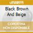 BLACK BROWN AND BEIGE