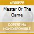 MASTER OR THE GAME