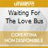 WAITING FOR THE LOVE BUS