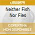 NEITHER FISH NOR FLES