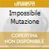 IMPOSSIBILE MUTAZIONE