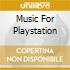 MUSIC FOR PLAYSTATION