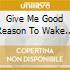 GIVE ME GOOD REASON TO WAKE UP