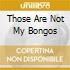 THOSE ARE NOT MY BONGOS