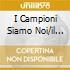I CAMPIONI SIAMO NOI/IL MEGLIO