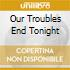 OUR TROUBLES END TONIGHT