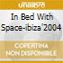IN BED WITH SPACE-IBIZA'2004