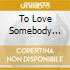 TO LOVE SOMEBODY /.../...