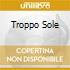 TROPPO SOLE