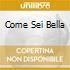 COME SEI BELLA