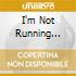 I'M NOT RUNNING ANYMORE