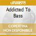 ADDICTED TO BASS