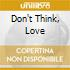 DON'T THINK, LOVE