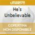 HE'S UNBELIEVABLE
