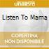 LISTEN TO MAMA