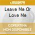 LEAVE ME OR LOVE ME