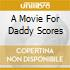 A Movie For Daddy Scores