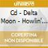 CD - DELTA MOON           - HOWLIN' AT THE SOUTHERN MOON