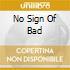 NO SIGN OF BAD