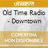 CD - OLD TIME RADIO - DOWNTOWN