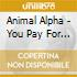 Animal Alpha - You Pay For The Whole Seat But ...