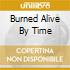 BURNED ALIVE BY TIME