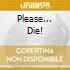 PLEASE... DIE!