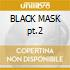 BLACK MASK pt.2