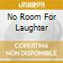 NO ROOM FOR LAUGHTER