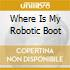WHERE IS MY ROBOTIC BOOT