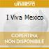I VIVA MEXICO