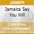 JAMAICA SAY YOU WILL