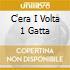 C'ERA I VOLTA 1 GATTA