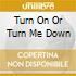 TURN ON OR TURN ME DOWN