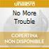 NO MORE TROUBLE