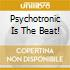 PSYCHOTRONIC IS THE BEAT!