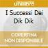 I SUCCESSI DEI DIK DIK