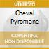 CHEVAL PYROMANE